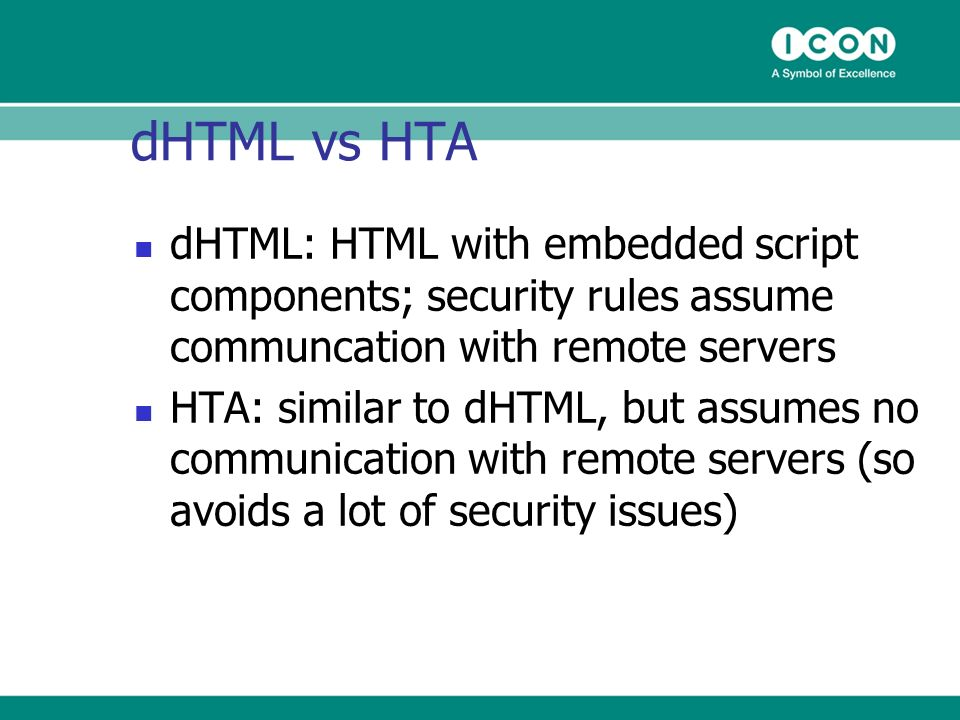 dHTML vs HTA dHTML: HTML with embedded script components; security rules assume communcation with remote servers HTA: similar to dHTML, but assumes no communication with remote servers (so avoids a lot of security issues)