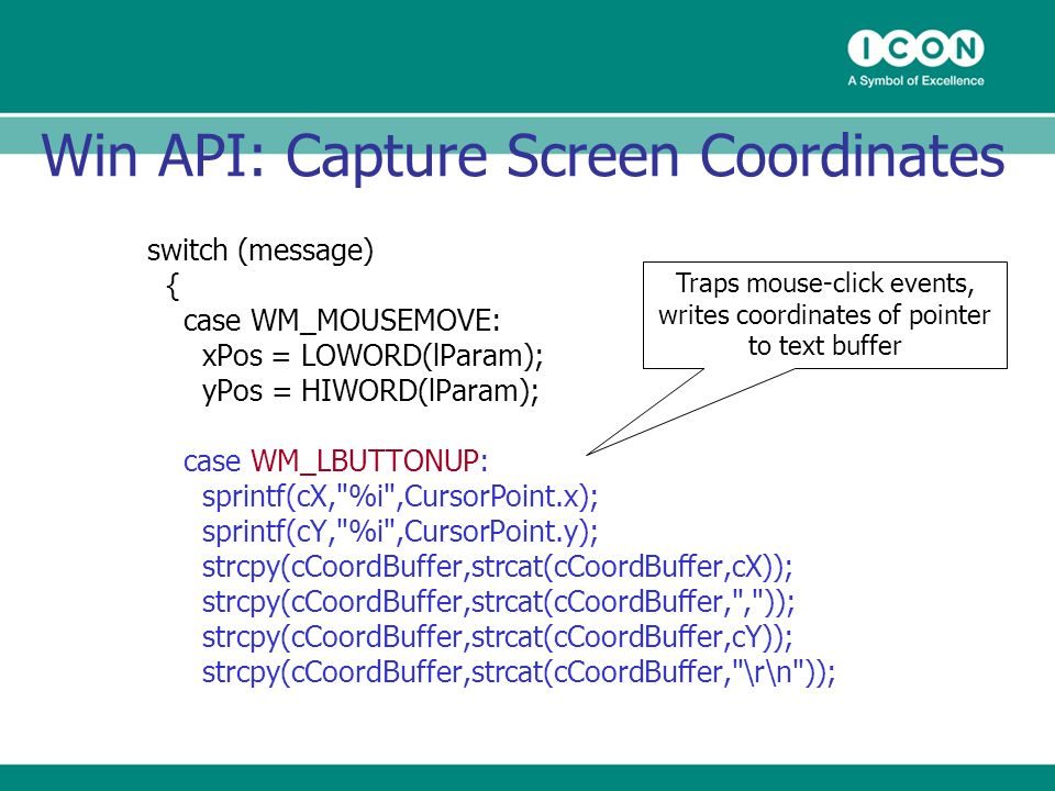 Win API: Capture Screen Coordinates switch (message) { case WM_MOUSEMOVE: xPos = LOWORD(lParam); yPos = HIWORD(lParam); case WM_LBUTTONUP: sprintf(cX, %i ,CursorPoint.x); sprintf(cY, %i ,CursorPoint.y); strcpy(cCoordBuffer,strcat(cCoordBuffer,cX)); strcpy(cCoordBuffer,strcat(cCoordBuffer, , )); strcpy(cCoordBuffer,strcat(cCoordBuffer,cY)); strcpy(cCoordBuffer,strcat(cCoordBuffer, \r\n )); Traps mouse-click events, writes coordinates of pointer to text buffer
