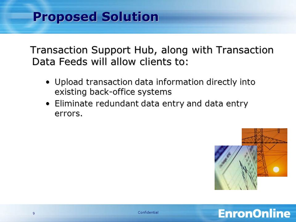 Confidential 9 Proposed Solution Transaction Support Hub, along with Transaction Data Feeds will allow clients to: Upload transaction data information directly into existing back-office systemsUpload transaction data information directly into existing back-office systems Eliminate redundant data entry and data entry errors.Eliminate redundant data entry and data entry errors.
