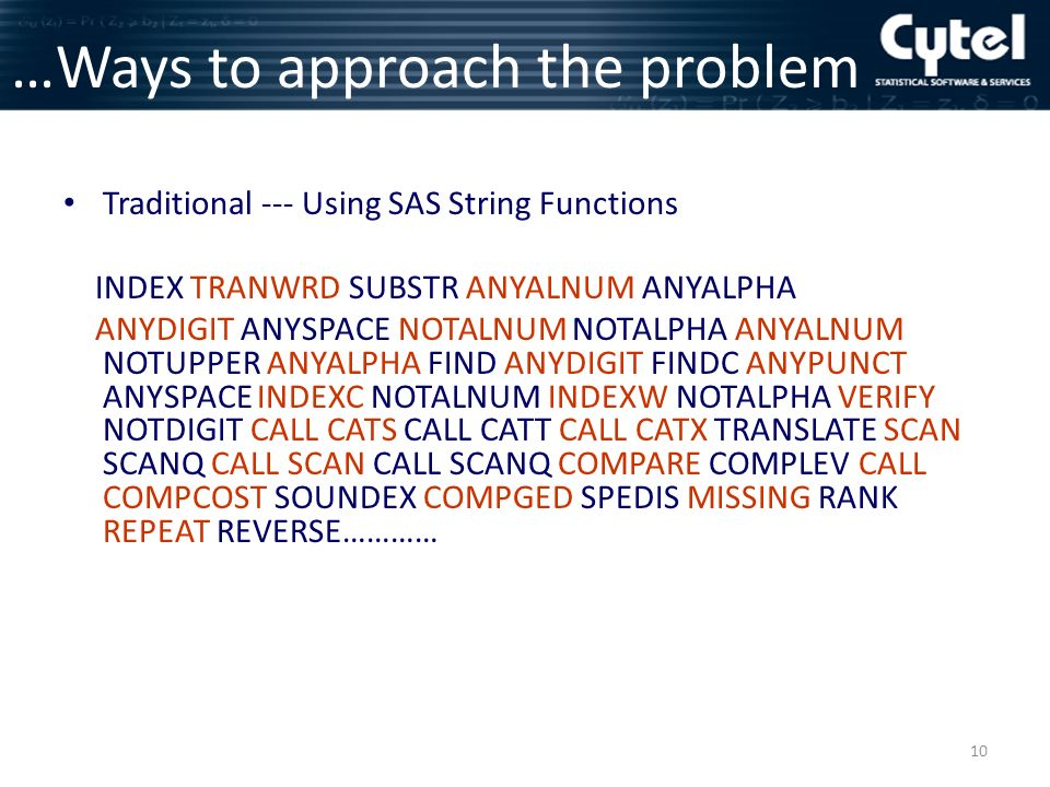 10 …Ways to approach the problem Traditional --- Using SAS String Functions INDEX TRANWRD SUBSTR ANYALNUM ANYALPHA ANYDIGIT ANYSPACE NOTALNUM NOTALPHA ANYALNUM NOTUPPER ANYALPHA FIND ANYDIGIT FINDC ANYPUNCT ANYSPACE INDEXC NOTALNUM INDEXW NOTALPHA VERIFY NOTDIGIT CALL CATS CALL CATT CALL CATX TRANSLATE SCAN SCANQ CALL SCAN CALL SCANQ COMPARE COMPLEV CALL COMPCOST SOUNDEX COMPGED SPEDIS MISSING RANK REPEAT REVERSE…………