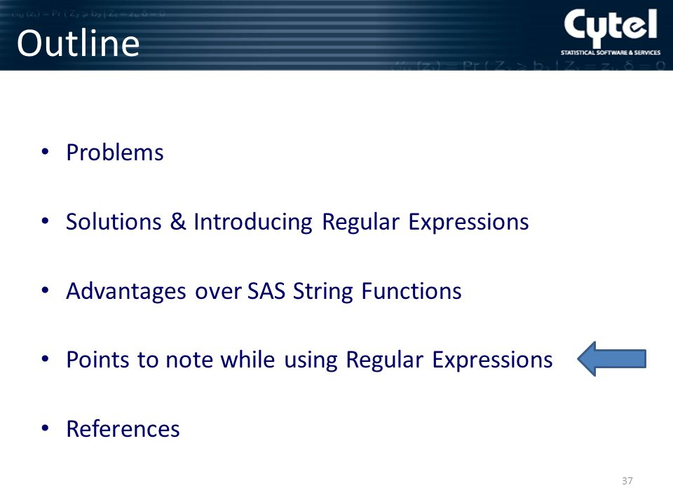 Outline Problems Solutions & Introducing Regular Expressions Advantages over SAS String Functions Points to note while using Regular Expressions References 37