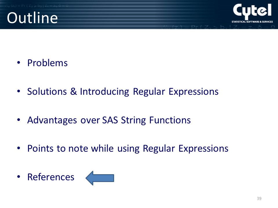 Outline Problems Solutions & Introducing Regular Expressions Advantages over SAS String Functions Points to note while using Regular Expressions References 39