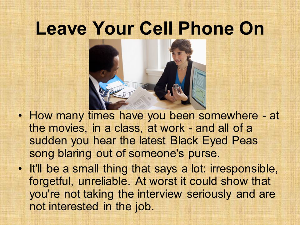 Leave Your Cell Phone On How many times have you been somewhere - at the movies, in a class, at work - and all of a sudden you hear the latest Black Eyed Peas song blaring out of someone s purse.