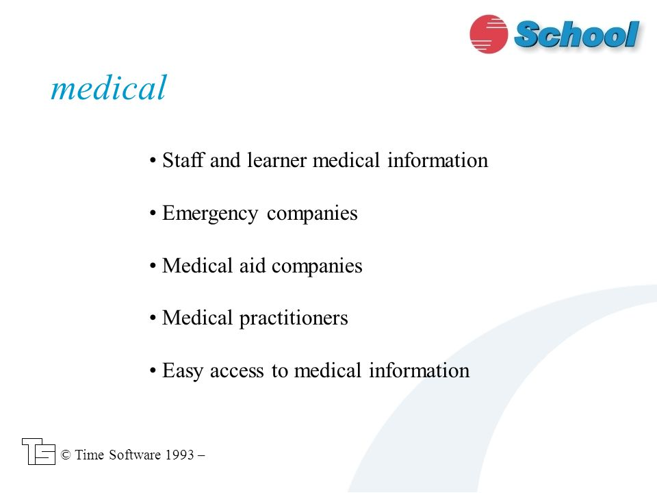 Staff and learner medical information Emergency companies Medical aid companies Medical practitioners Easy access to medical information medical © Time Software 1993 –