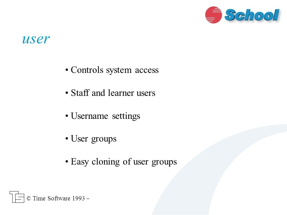 Controls system access Staff and learner users Username settings User groups Easy cloning of user groups user © Time Software 1993 –