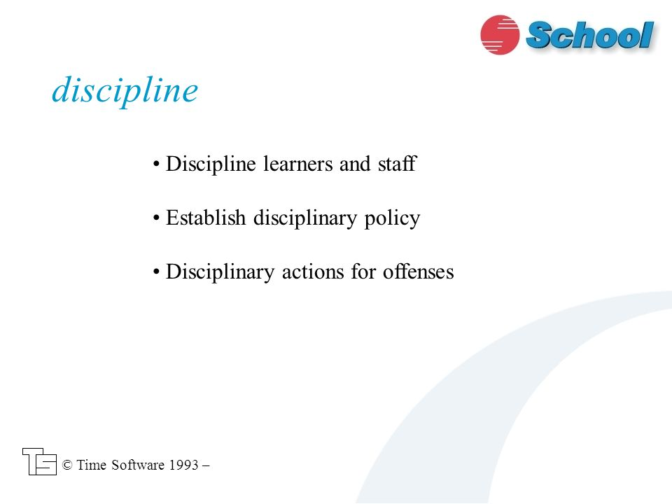 Discipline learners and staff Establish disciplinary policy Disciplinary actions for offenses discipline © Time Software 1993 –