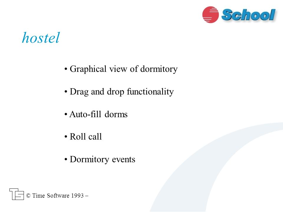 hostel © Time Software 1993 – Graphical view of dormitory Drag and drop functionality Auto-fill dorms Roll call Dormitory events