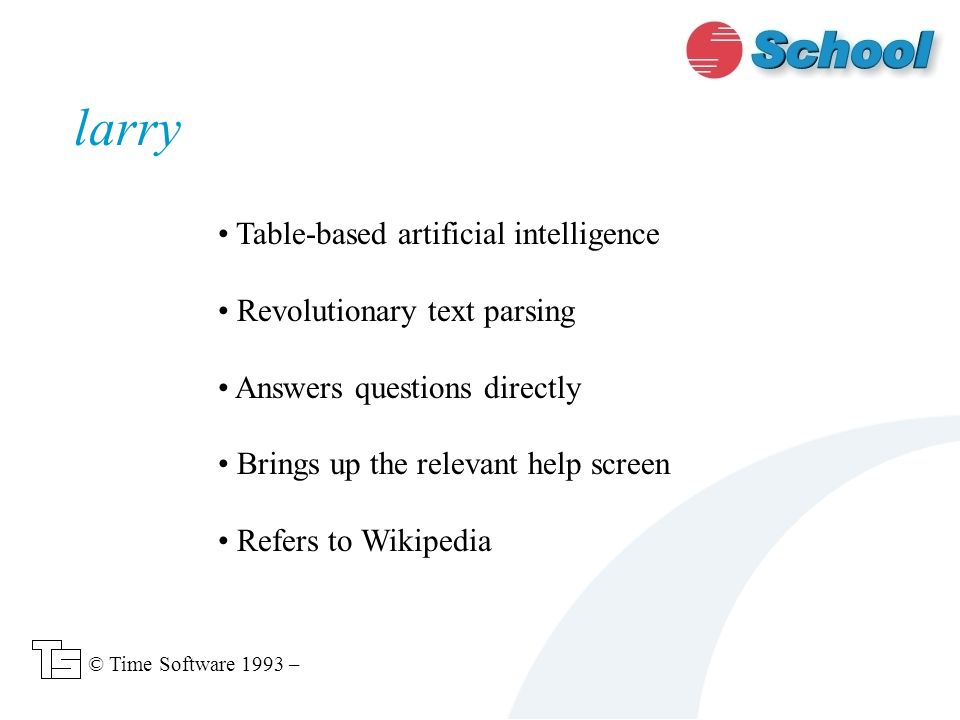 Table-based artificial intelligence Revolutionary text parsing Answers questions directly Brings up the relevant help screen Refers to Wikipedia larry © Time Software 1993 –
