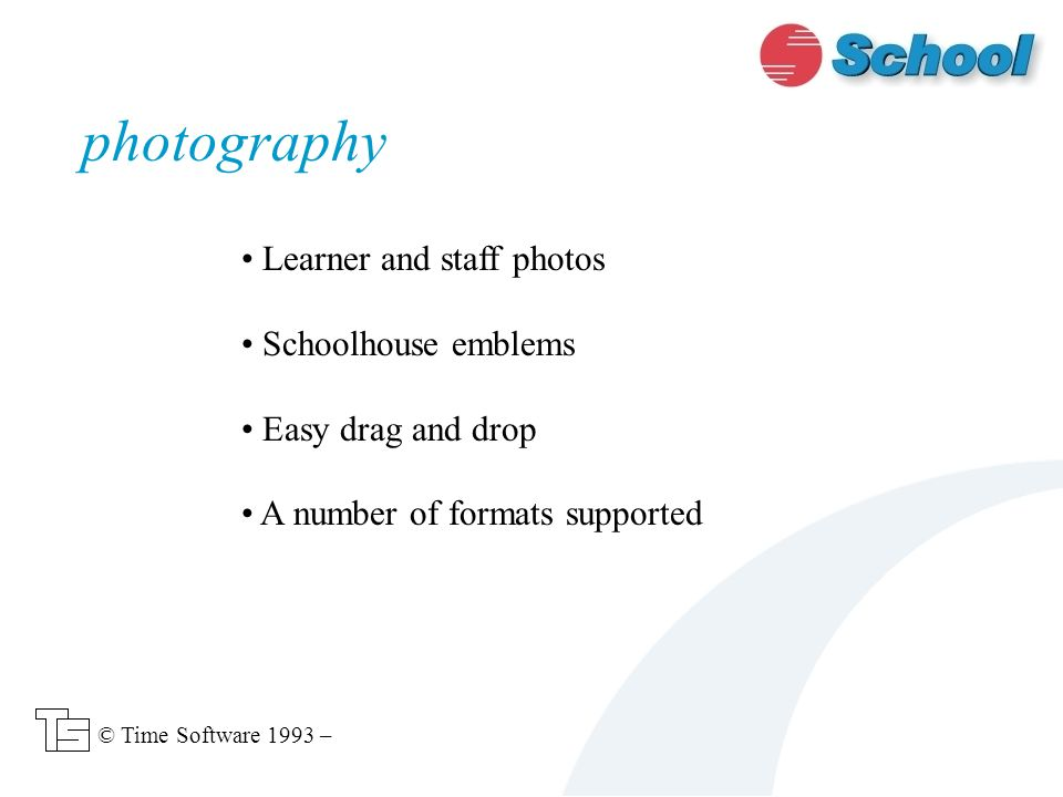 Learner and staff photos Schoolhouse emblems Easy drag and drop A number of formats supported photography © Time Software 1993 –