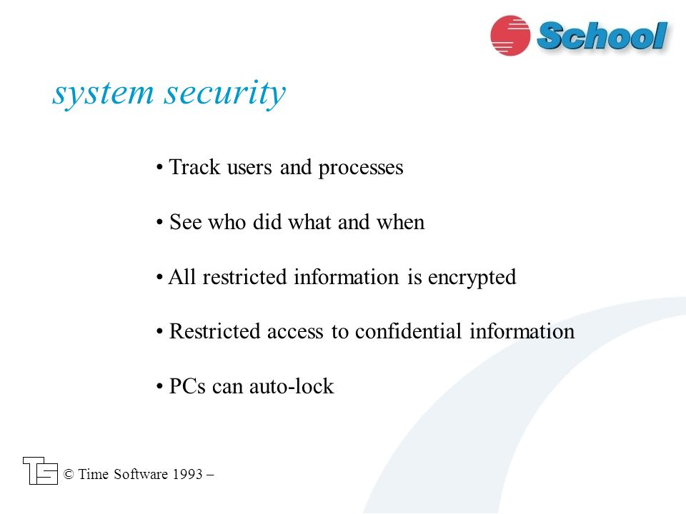 Track users and processes See who did what and when All restricted information is encrypted Restricted access to confidential information PCs can auto-lock system security © Time Software 1993 –