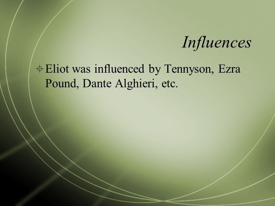 Influences Eliot was influenced by Tennyson, Ezra Pound, Dante Alghieri, etc.