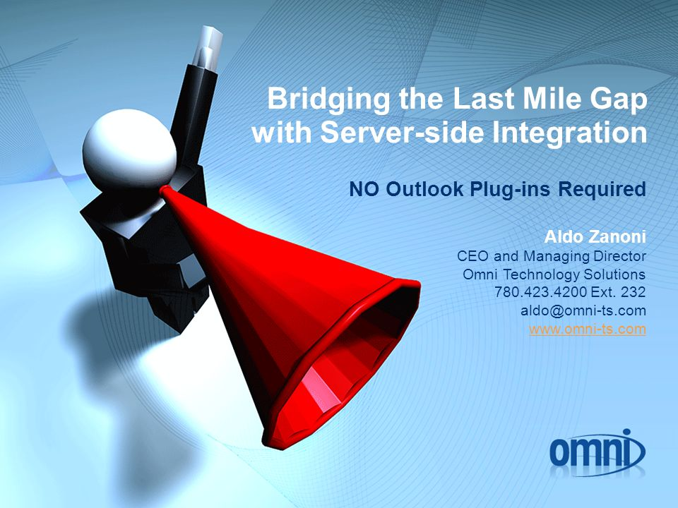 Bridging the Last Mile Gap with Server-side Integration NO Outlook Plug-ins Required Aldo Zanoni CEO and Managing Director Omni Technology Solutions 780.423.4200 Ext.