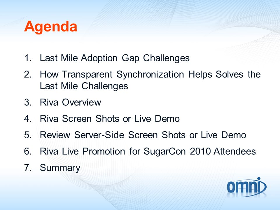 Agenda 1.Last Mile Adoption Gap Challenges 2.How Transparent Synchronization Helps Solves the Last Mile Challenges 3.Riva Overview 4.Riva Screen Shots or Live Demo 5.Review Server-Side Screen Shots or Live Demo 6.Riva Live Promotion for SugarCon 2010 Attendees 7.Summary