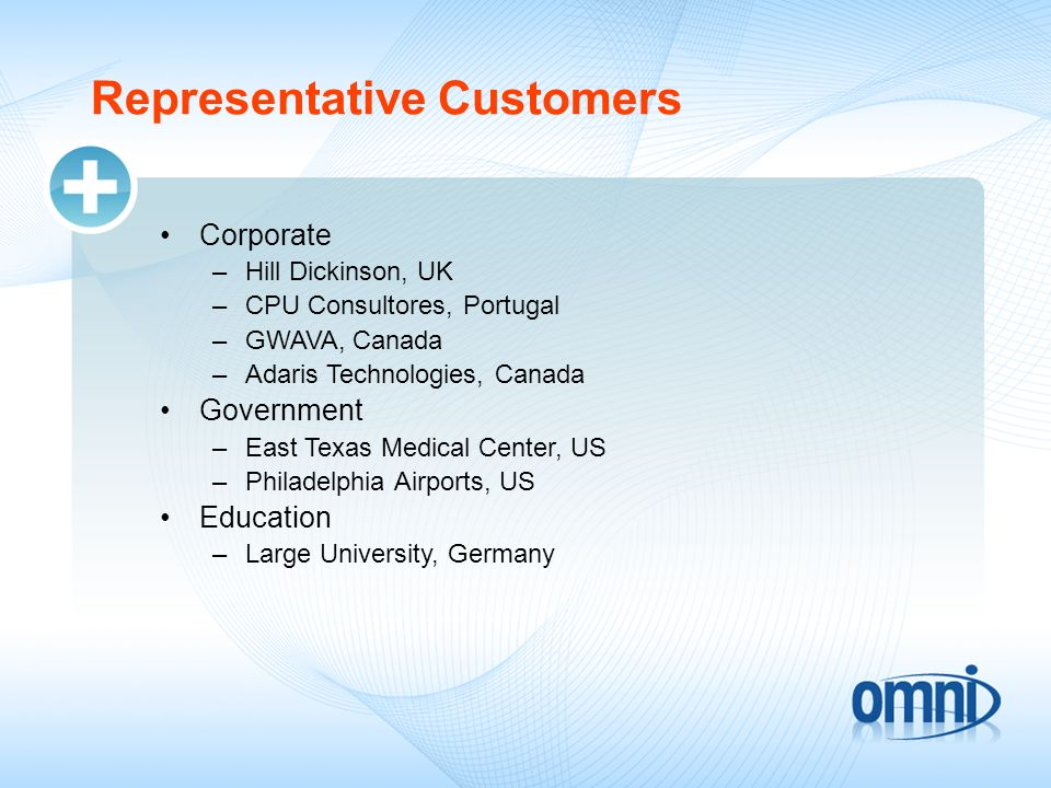 Representative Customers Corporate –Hill Dickinson, UK –CPU Consultores, Portugal –GWAVA, Canada –Adaris Technologies, Canada Government –East Texas Medical Center, US –Philadelphia Airports, US Education –Large University, Germany