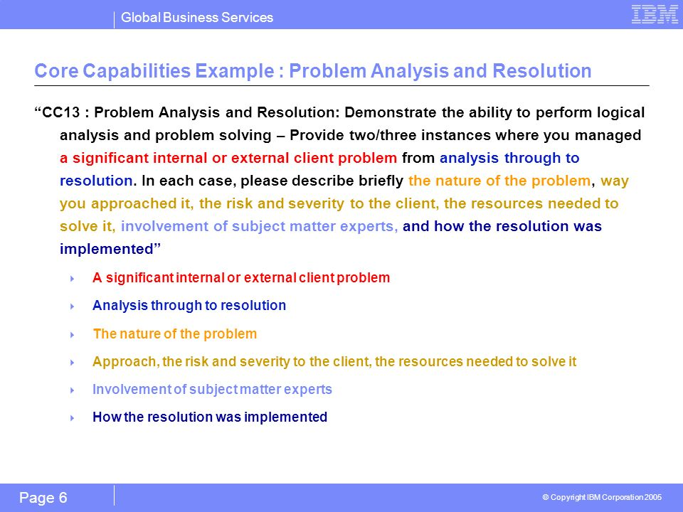 Global Business Services © Copyright IBM Corporation 2005 Page 6 Core Capabilities Example : Problem Analysis and Resolution CC13 : Problem Analysis and Resolution: Demonstrate the ability to perform logical analysis and problem solving – Provide two/three instances where you managed a significant internal or external client problem from analysis through to resolution.
