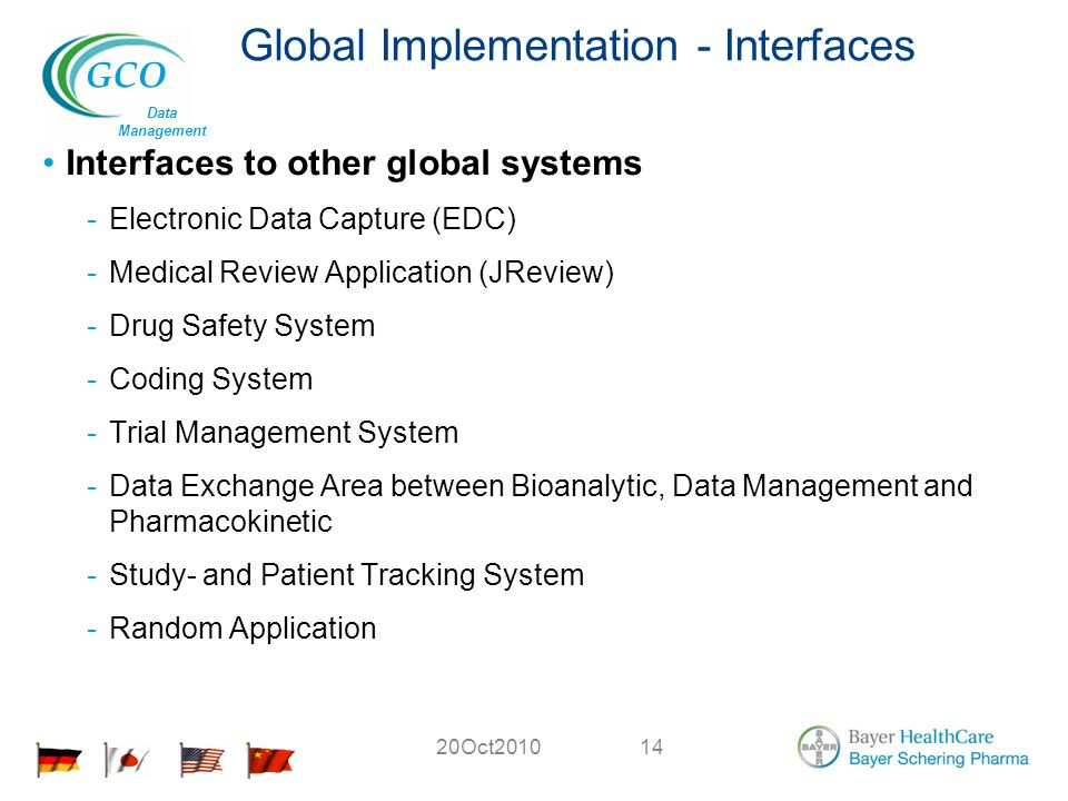 GCO Data Management 20Oct Global Implementation - Interfaces Interfaces to other global systems -Electronic Data Capture (EDC) -Medical Review Application (JReview) -Drug Safety System -Coding System -Trial Management System -Data Exchange Area between Bioanalytic, Data Management and Pharmacokinetic -Study- and Patient Tracking System -Random Application