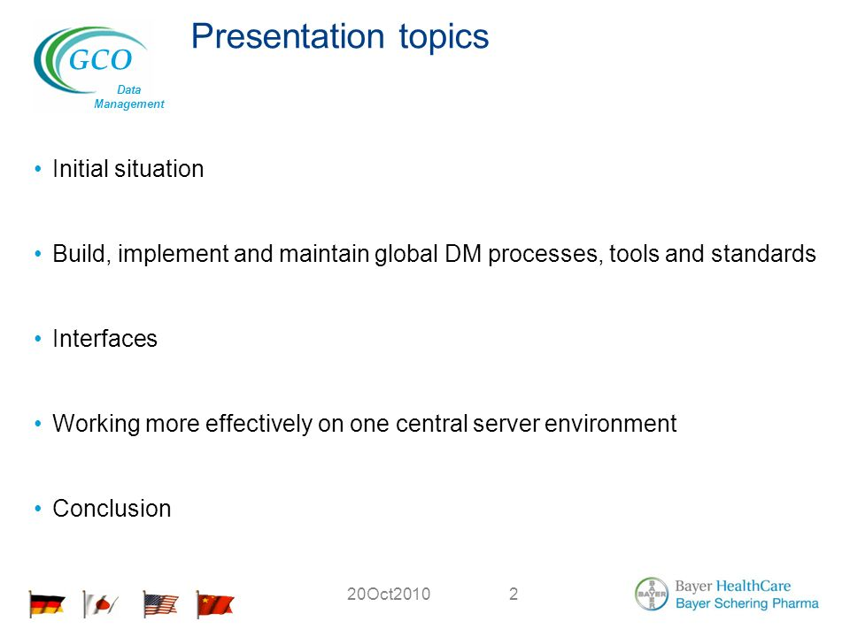 GCO Data Management 20Oct20102 Presentation topics Initial situation Build, implement and maintain global DM processes, tools and standards Interfaces Working more effectively on one central server environment Conclusion