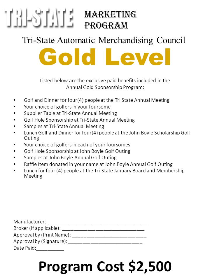 Tri-State Automatic Merchandising Council Gold Level Listed below are the exclusive paid benefits included in the Annual Gold Sponsorship Program: Golf and Dinner for four(4) people at the Tri State Annual Meeting Your choice of golfers in your foursome Supplier Table at Tri-State Annual Meeting Golf Hole Sponsorship at Tri-State Annual Meeting Samples at Tri-State Annual Meeting Lunch Golf and Dinner for four(4) people at the John Boyle Scholarship Golf Outing Your choice of golfers in each of your foursomes Golf Hole Sponsorship at John Boyle Golf Outing Samples at John Boyle Annual Golf Outing Raffle Item donated in your name at John Boyle Annual Golf Outing Lunch for four (4) people at the Tri-State January Board and Membership Meeting Manufacturer:_____________________________________ Broker (If applicable): ______________________________ Approval by (Print Name): ___________________________ Approval by (Signature): ___________________________ Date Paid:__________ Program Cost $2,500 Marketing Program
