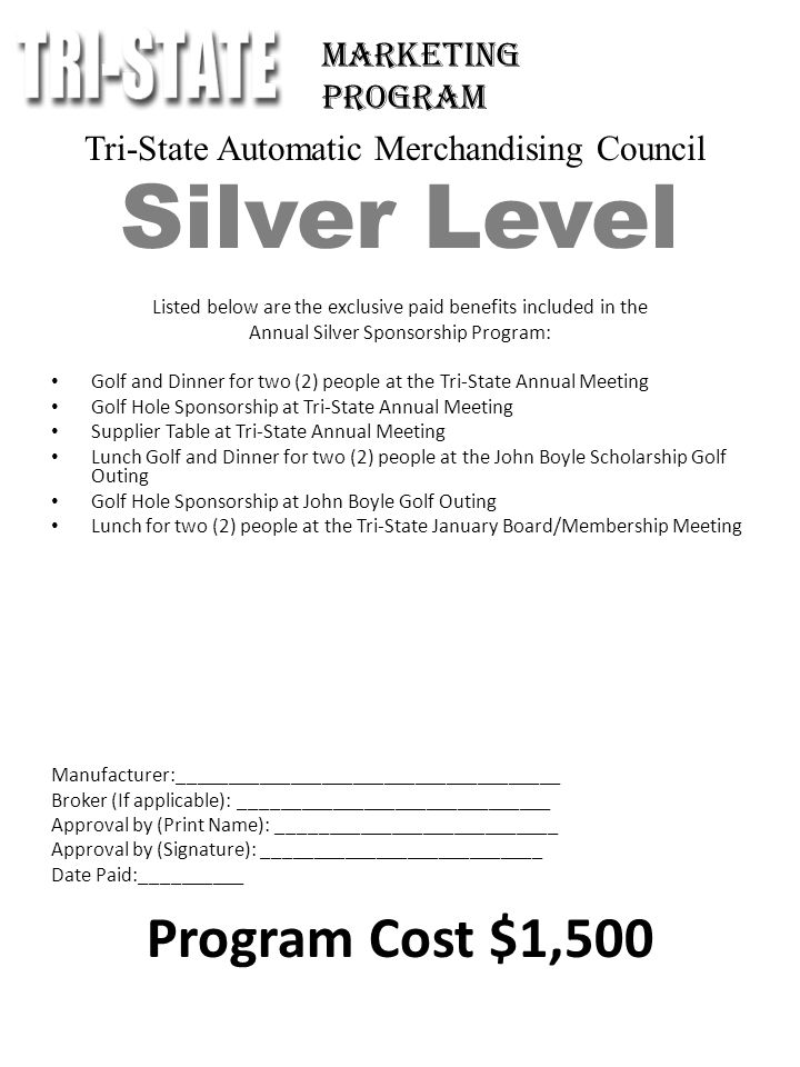 Tri-State Automatic Merchandising Council Silver Level Listed below are the exclusive paid benefits included in the Annual Silver Sponsorship Program: Golf and Dinner for two (2) people at the Tri-State Annual Meeting Golf Hole Sponsorship at Tri-State Annual Meeting Supplier Table at Tri-State Annual Meeting Lunch Golf and Dinner for two (2) people at the John Boyle Scholarship Golf Outing Golf Hole Sponsorship at John Boyle Golf Outing Lunch for two (2) people at the Tri-State January Board/Membership Meeting Manufacturer:_____________________________________ Broker (If applicable): ______________________________ Approval by (Print Name): ___________________________ Approval by (Signature): ___________________________ Date Paid:__________ Program Cost $1,500 Marketing Program