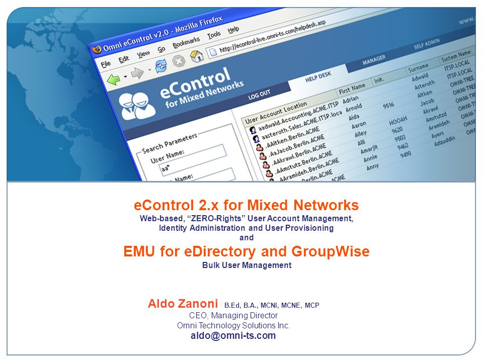 eControl 2.x for Mixed Networks Web-based, ZERO-Rights User Account Management, Identity Administration and User Provisioning and EMU for eDirectory and GroupWise Bulk User Management Aldo Zanoni B.Ed, B.A., MCNI, MCNE, MCP CEO, Managing Director Omni Technology Solutions Inc.