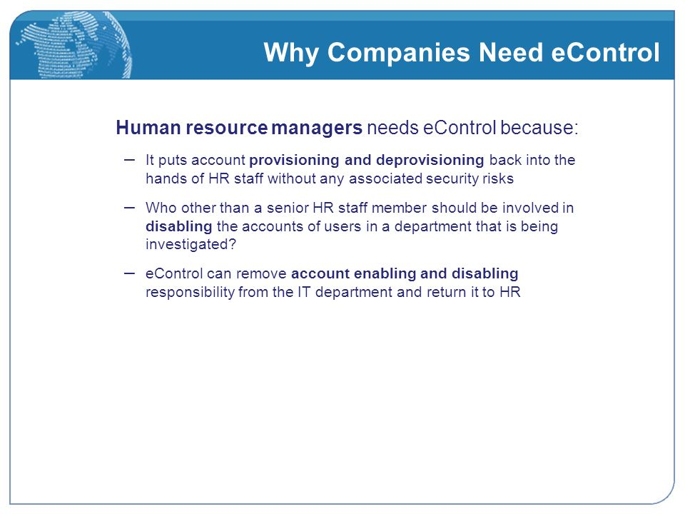 Why Companies Need eControl Human resource managers needs eControl because: – It puts account provisioning and deprovisioning back into the hands of HR staff without any associated security risks – Who other than a senior HR staff member should be involved in disabling the accounts of users in a department that is being investigated.