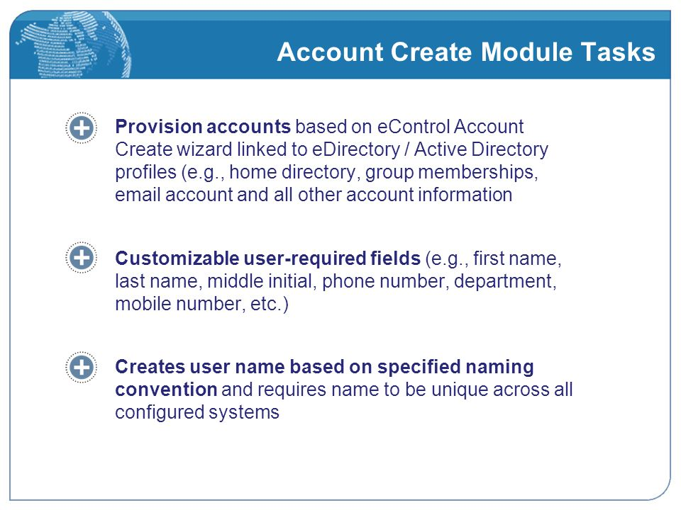 Account Create Module Tasks Provision accounts based on eControl Account Create wizard linked to eDirectory / Active Directory profiles (e.g., home directory, group memberships, email account and all other account information Customizable user-required fields (e.g., first name, last name, middle initial, phone number, department, mobile number, etc.) Creates user name based on specified naming convention and requires name to be unique across all configured systems
