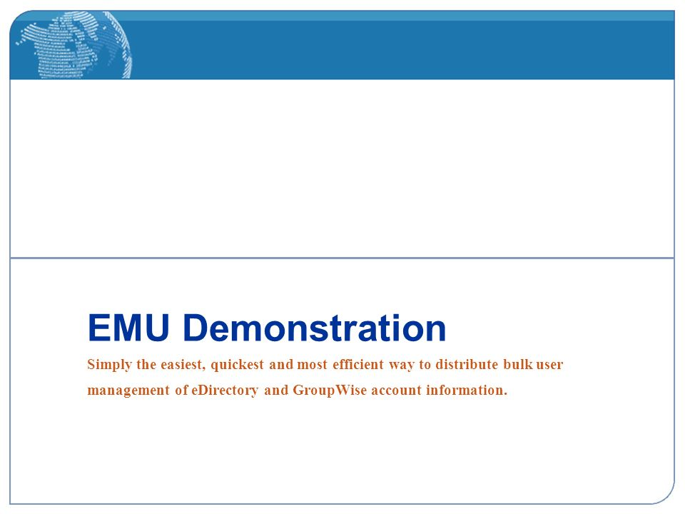 EMU Demonstration Simply the easiest, quickest and most efficient way to distribute bulk user management of eDirectory and GroupWise account information.