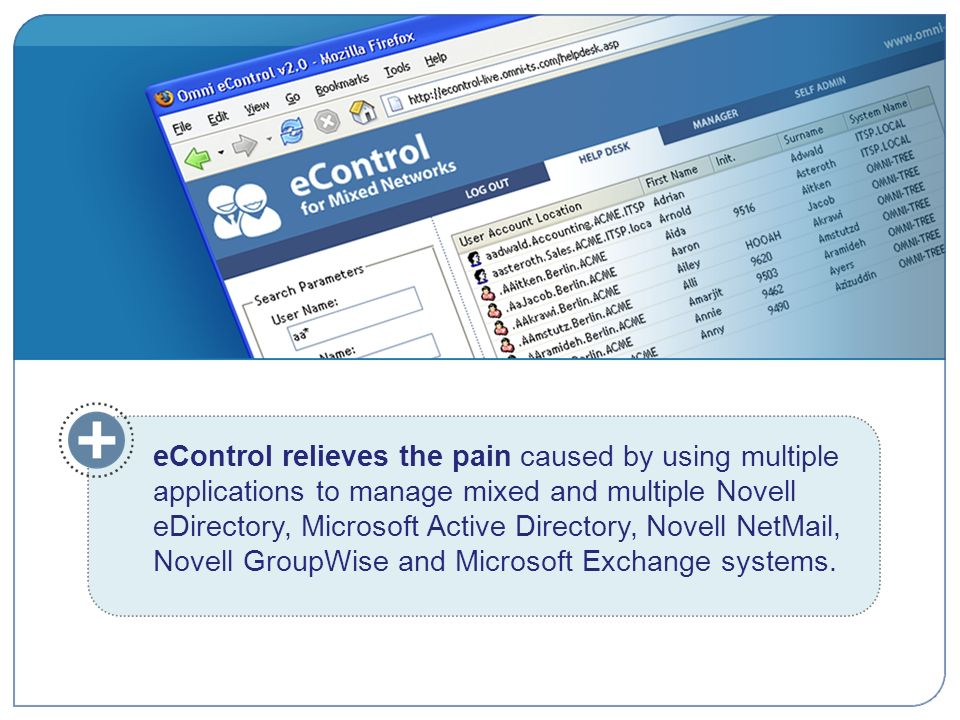 eControl relieves the pain caused by using multiple applications to manage mixed and multiple Novell eDirectory, Microsoft Active Directory, Novell NetMail, Novell GroupWise and Microsoft Exchange systems.