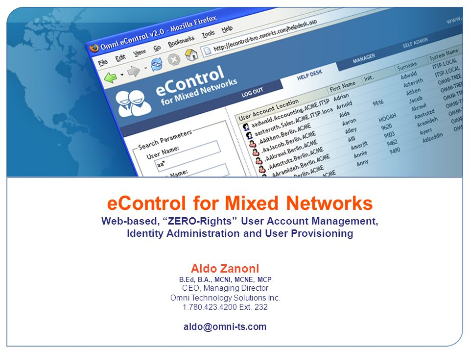 eControl for Mixed Networks Web-based, ZERO-Rights User Account Management, Identity Administration and User Provisioning Aldo Zanoni B.Ed, B.A., MCNI, MCNE, MCP CEO, Managing Director Omni Technology Solutions Inc.