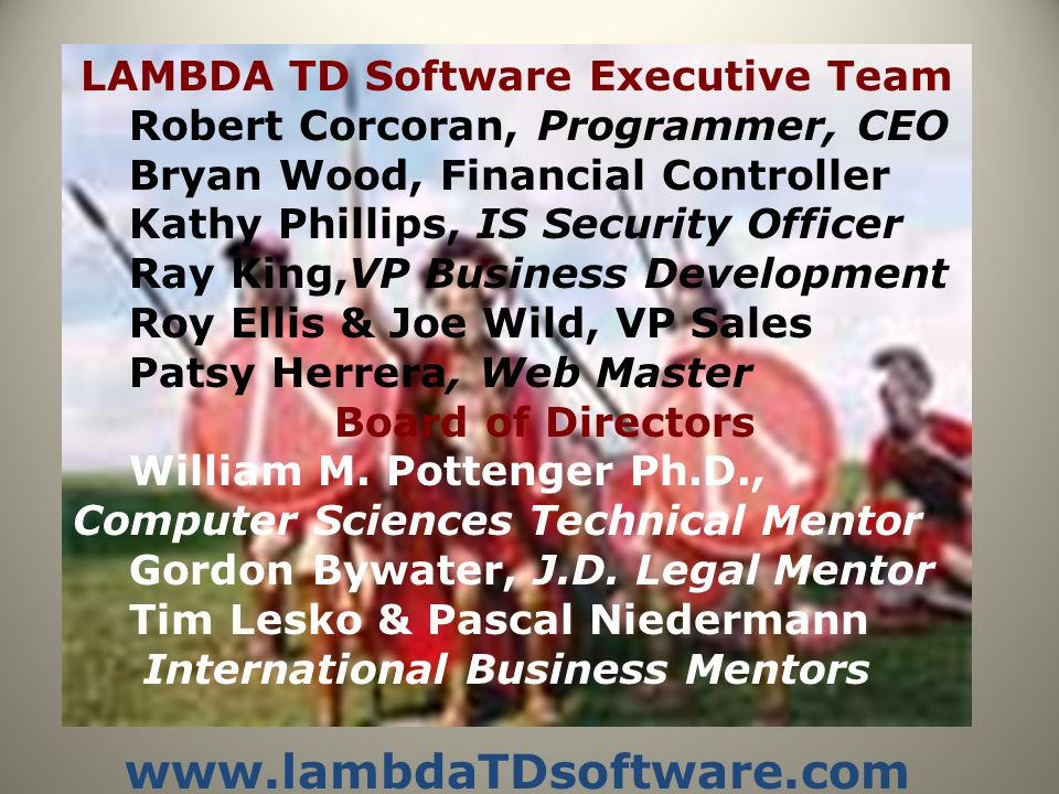 LAMBDA TD Software Executive Team Robert Corcoran, Programmer, CEO Bryan Wood, Financial Controller Kathy Phillips, IS Security Officer Ray King,VP Business Development Roy Ellis & Joe Wild, VP Sales Patsy Herrera, Web Master Board of Directors William M.