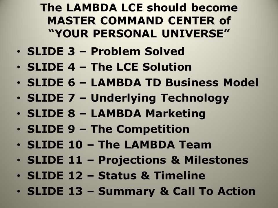 The LAMBDA LCE should become MASTER COMMAND CENTER of YOUR PERSONAL UNIVERSE SLIDE 3 – Problem Solved SLIDE 4 – The LCE Solution SLIDE 6 – LAMBDA TD Business Model SLIDE 7 – Underlying Technology SLIDE 8 – LAMBDA Marketing SLIDE 9 – The Competition SLIDE 10 – The LAMBDA Team SLIDE 11 – Projections & Milestones SLIDE 12 – Status & Timeline SLIDE 13 – Summary & Call To Action