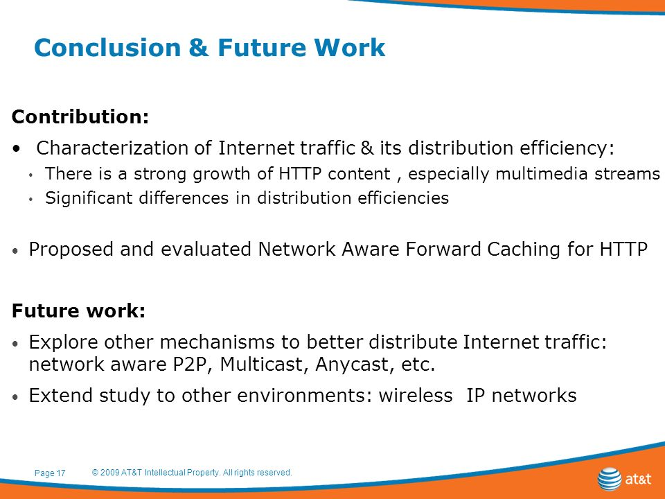 Conclusion & Future Work Contribution: Characterization of Internet traffic & its distribution efficiency: There is a strong growth of HTTP content, especially multimedia streams Significant differences in distribution efficiencies Proposed and evaluated Network Aware Forward Caching for HTTP Future work: Explore other mechanisms to better distribute Internet traffic: network aware P2P, Multicast, Anycast, etc.