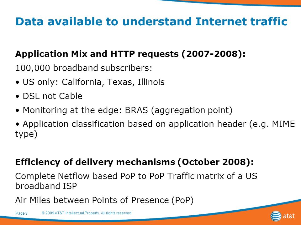 Data available to understand Internet traffic Application Mix and HTTP requests ( ): 100,000 broadband subscribers: US only: California, Texas, Illinois DSL not Cable Monitoring at the edge: BRAS (aggregation point) Application classification based on application header (e.g.