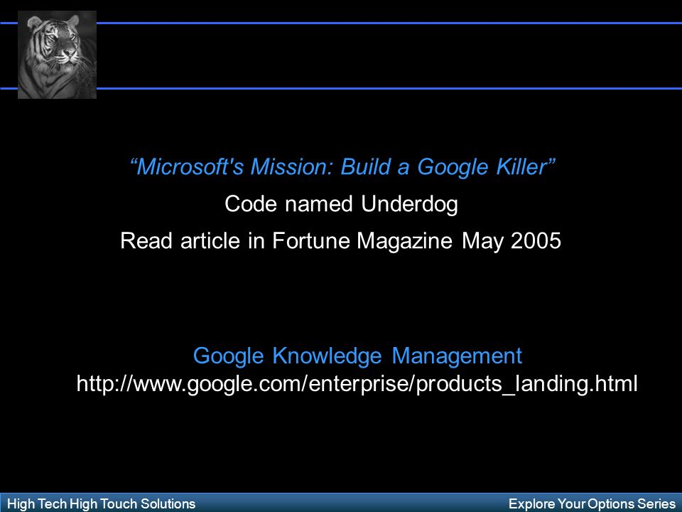 Explore Your Options SeriesHigh Tech High Touch Solutions Microsoft s Mission: Build a Google Killer Code named Underdog Read article in Fortune Magazine May 2005 Google Knowledge Management http://www.google.com/enterprise/products_landing.html