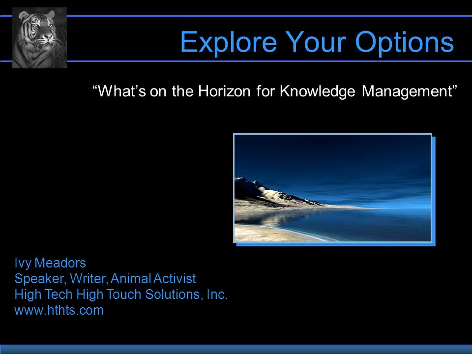 Explore Your Options Whats on the Horizon for Knowledge Management Ivy Meadors Speaker, Writer, Animal Activist High Tech High Touch Solutions, Inc.