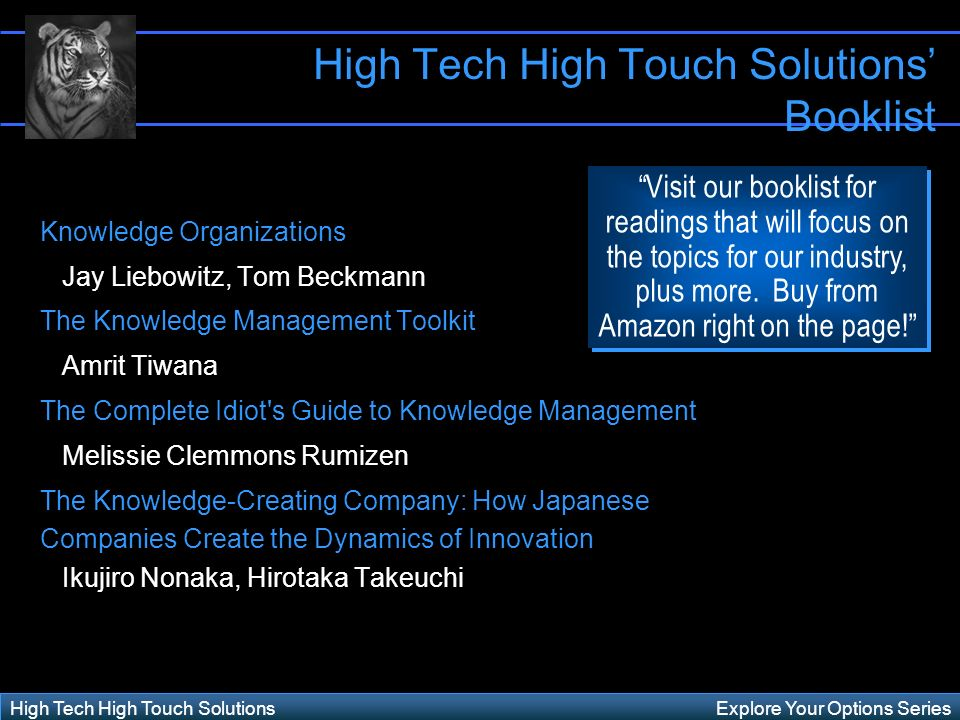 Explore Your Options SeriesHigh Tech High Touch Solutions High Tech High Touch Solutions Booklist Knowledge Organizations Jay Liebowitz, Tom Beckmann The Knowledge Management Toolkit Amrit Tiwana The Complete Idiot s Guide to Knowledge Management Melissie Clemmons Rumizen The Knowledge-Creating Company: How Japanese Companies Create the Dynamics of Innovation Ikujiro Nonaka, Hirotaka Takeuchi Visit our booklist for readings that will focus on the topics for our industry, plus more.