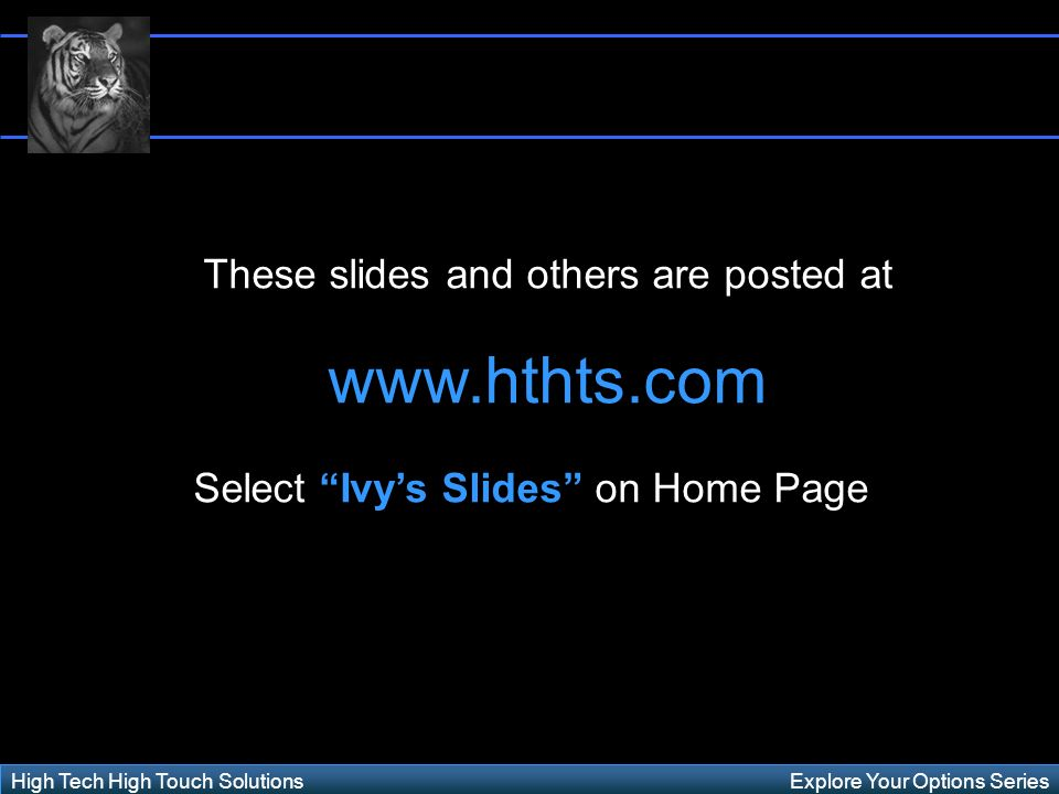 Explore Your Options SeriesHigh Tech High Touch Solutions These slides and others are posted at www.hthts.com Select Ivys Slides on Home Page