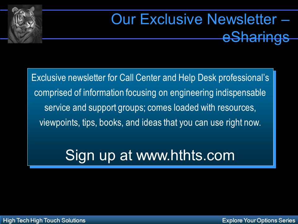 Explore Your Options SeriesHigh Tech High Touch Solutions Exclusive newsletter for Call Center and Help Desk professionals comprised of information focusing on engineering indispensable service and support groups; comes loaded with resources, viewpoints, tips, books, and ideas that you can use right now.
