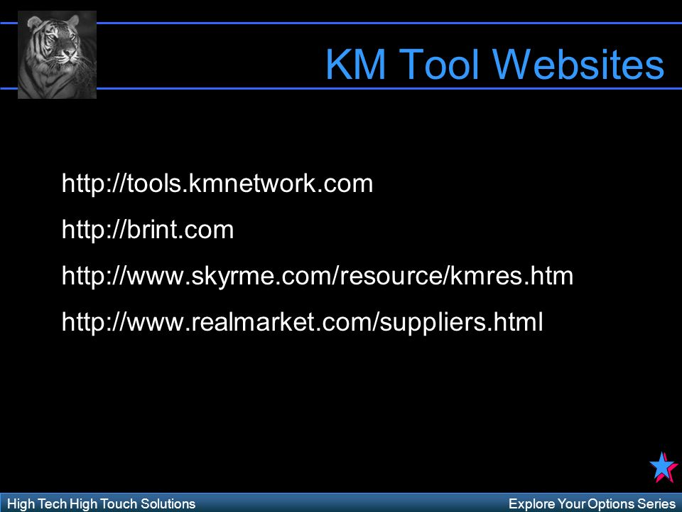 Explore Your Options SeriesHigh Tech High Touch Solutions KM Tool Websites http://tools.kmnetwork.com http://brint.com http://www.skyrme.com/resource/kmres.htm http://www.realmarket.com/suppliers.html