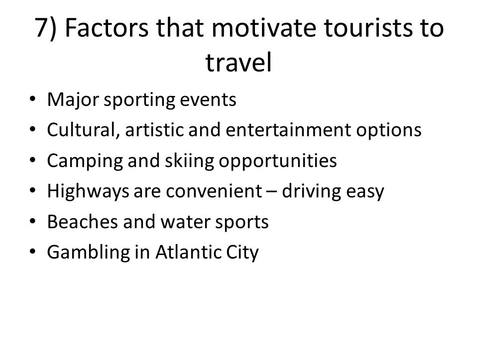 Major sporting events Cultural, artistic and entertainment options Camping and skiing opportunities Highways are convenient – driving easy Beaches and water sports Gambling in Atlantic City 7) Factors that motivate tourists to travel
