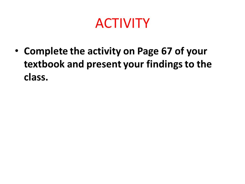 ACTIVITY Complete the activity on Page 67 of your textbook and present your findings to the class.