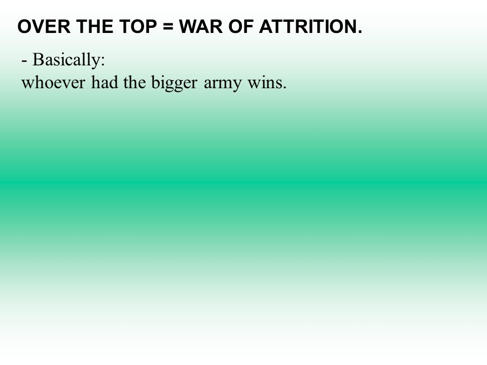 OVER THE TOP = WAR OF ATTRITION. - Basically: whoever had the bigger army wins.