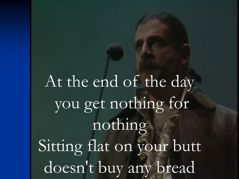 At the end of the day you get nothing for nothing Sitting flat on your butt doesn t buy any bread