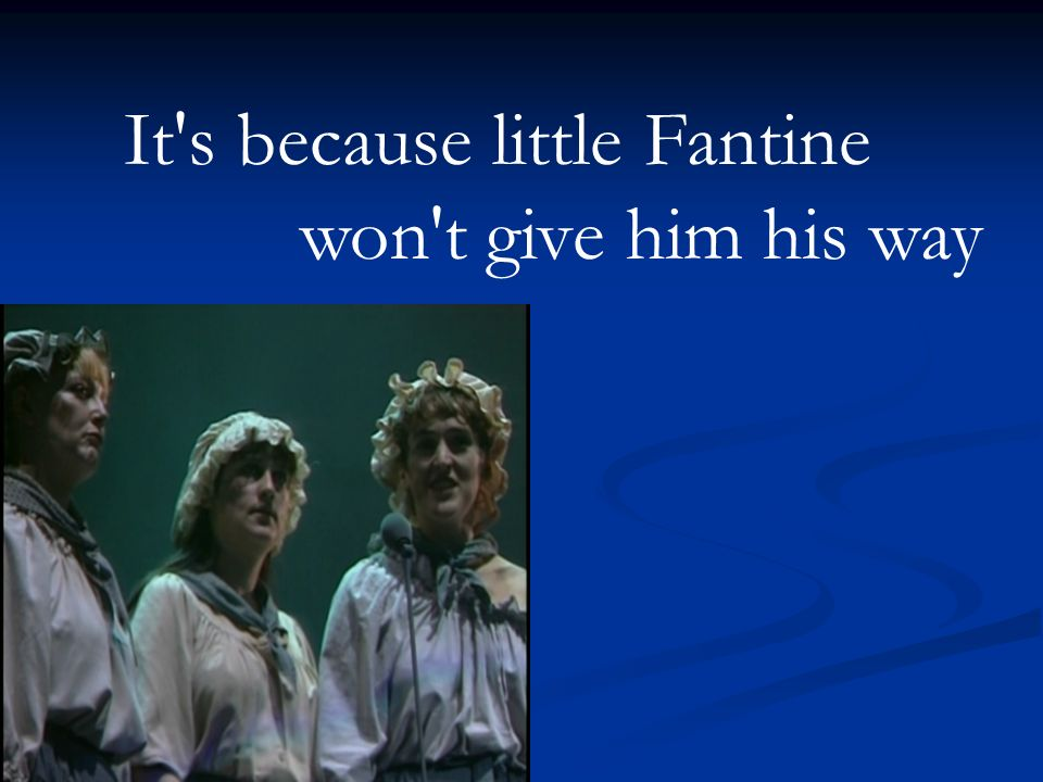 It s because little Fantine won t give him his way
