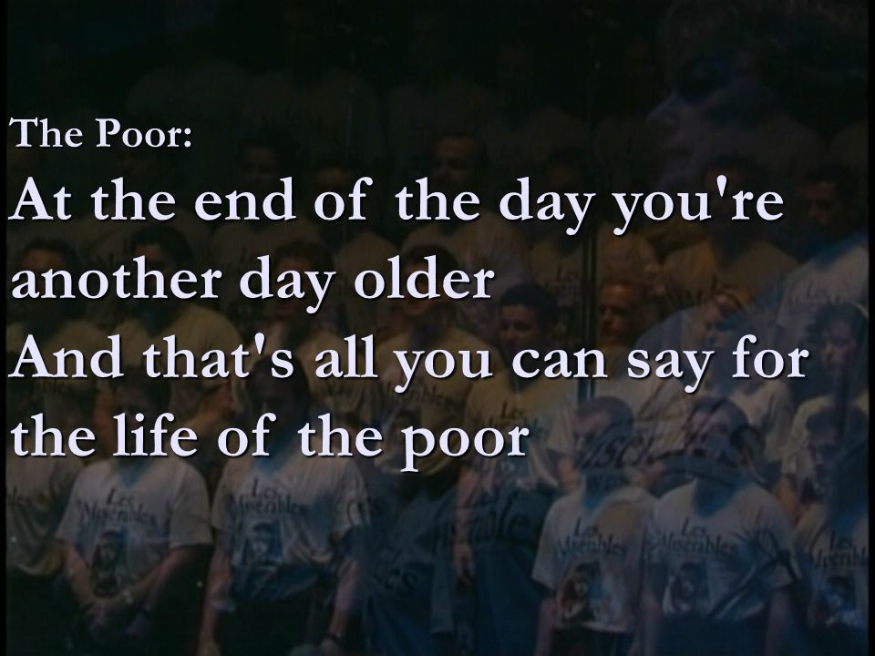 The Poor: At the end of the day you re another day older And that s all you can say for the life of the poor