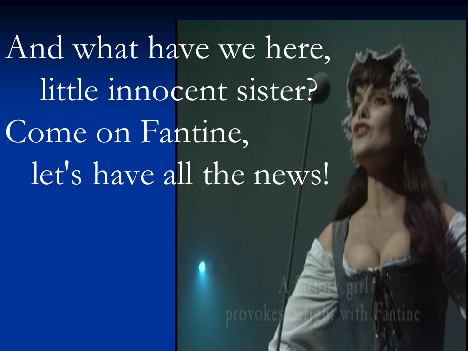 And what have we here, little innocent sister Come on Fantine, let s have all the news!