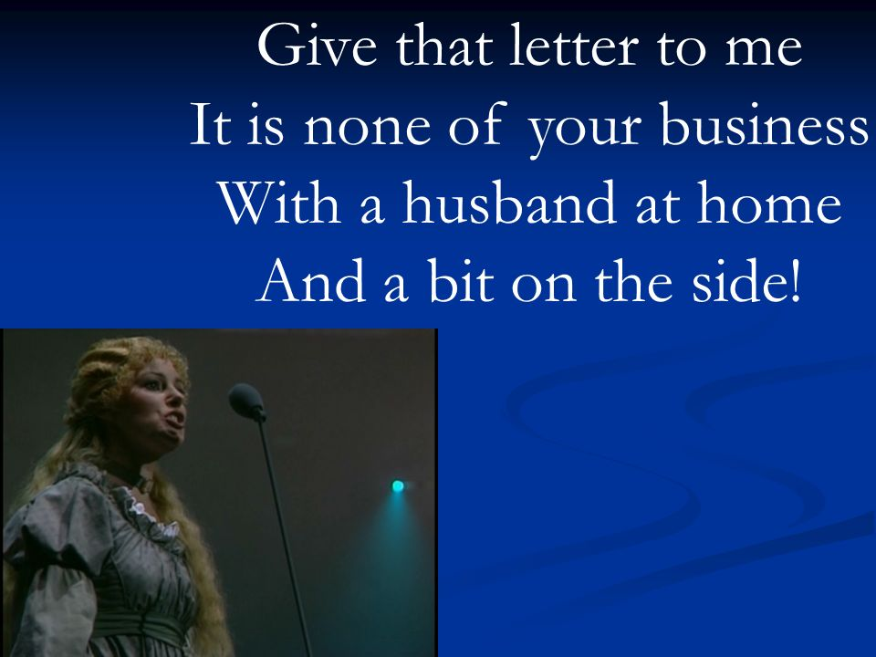 Give that letter to me It is none of your business With a husband at home And a bit on the side!