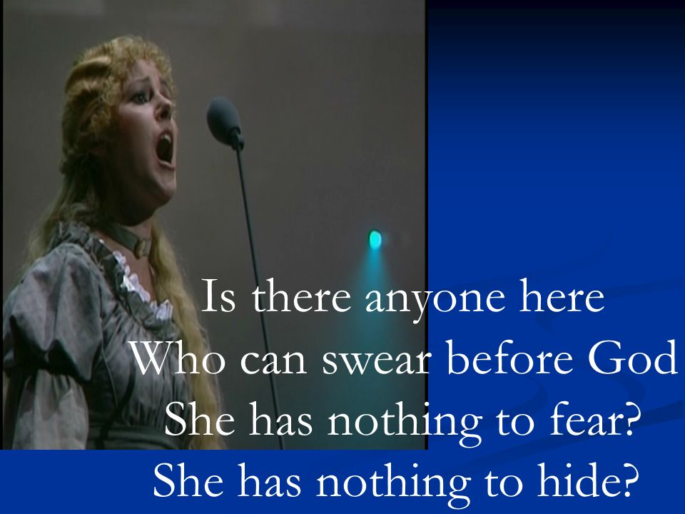 Is there anyone here Who can swear before God She has nothing to fear She has nothing to hide