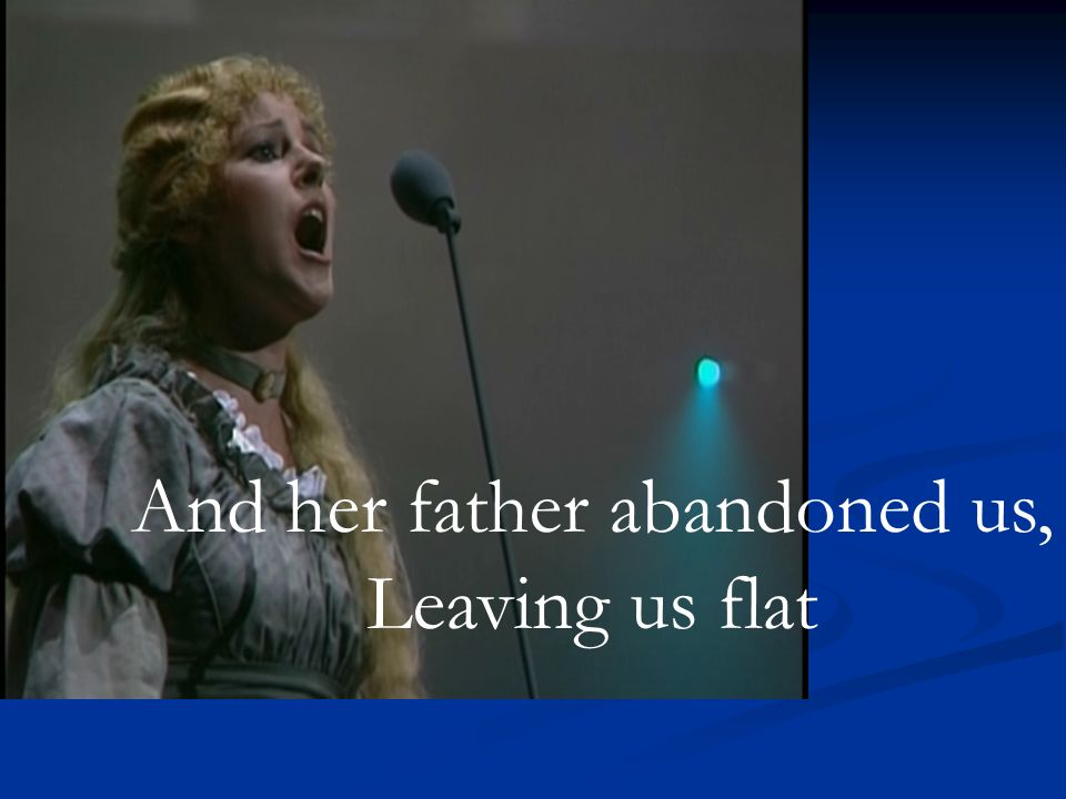 And her father abandoned us, Leaving us flat