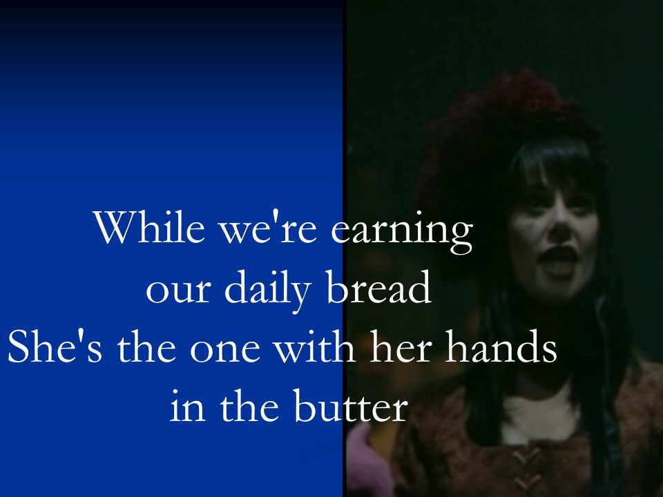 While we re earning our daily bread She s the one with her hands in the butter